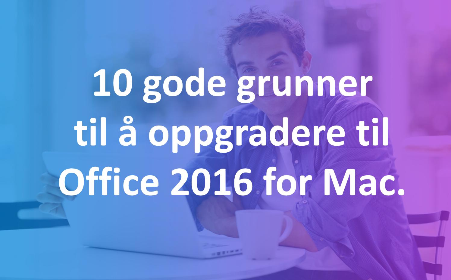 10 gode grunner til å oppgradere til Office 2016 for Mac