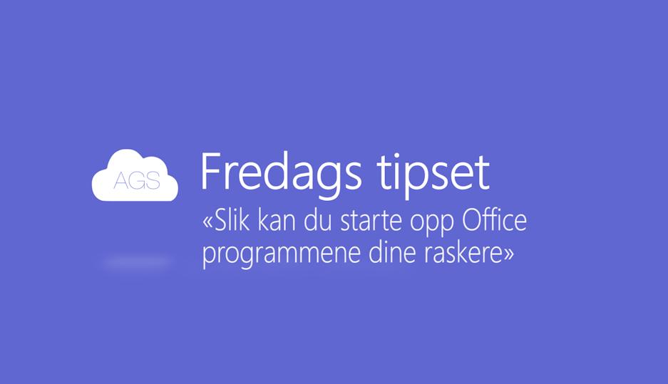 AGS Fredags tipset: Slik kan du starte opp Office programmene dine raskere